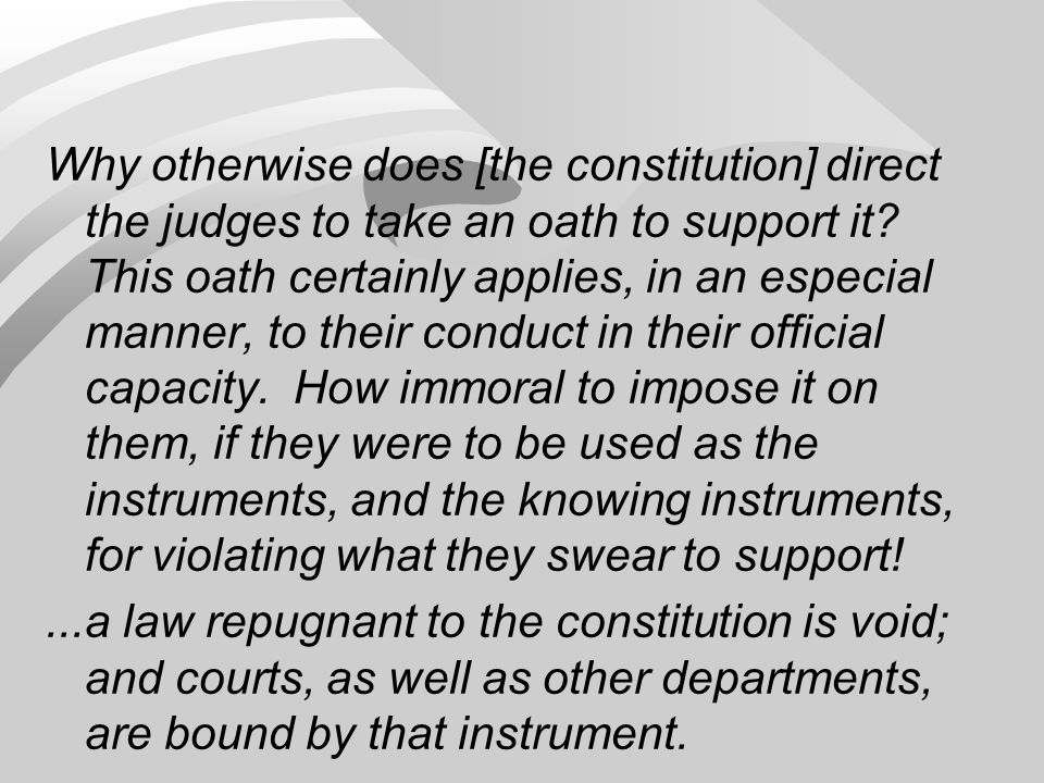 Why otherwise does [the constitution] direct the judges to take an oath to support it This oath certainly applies, in an especial manner, to their conduct in their official capacity. How immoral to impose it on them, if they were to be used as the instruments, and the knowing instruments, for violating what they swear to support!